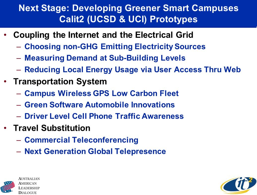 Next Stage: Developing Greener Smart Campuses Calit2 (UCSD & UCI) Prototypes Coupling the Internet and the Electrical Grid –Choosing non-GHG Emitting Electricity Sources –Measuring Demand at Sub-Building Levels –Reducing Local Energy Usage via User Access Thru Web Transportation System –Campus Wireless GPS Low Carbon Fleet –Green Software Automobile Innovations –Driver Level Cell Phone Traffic Awareness Travel Substitution –Commercial Teleconferencing –Next Generation Global Telepresence