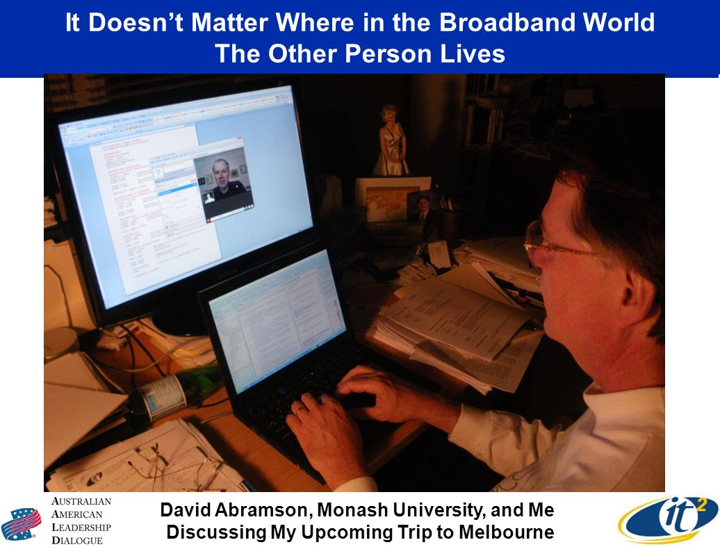 It Doesnt Matter Where in the Broadband World The Other Person Lives David Abramson, Monash University, and Me Discussing My Upcoming Trip to Melbourn