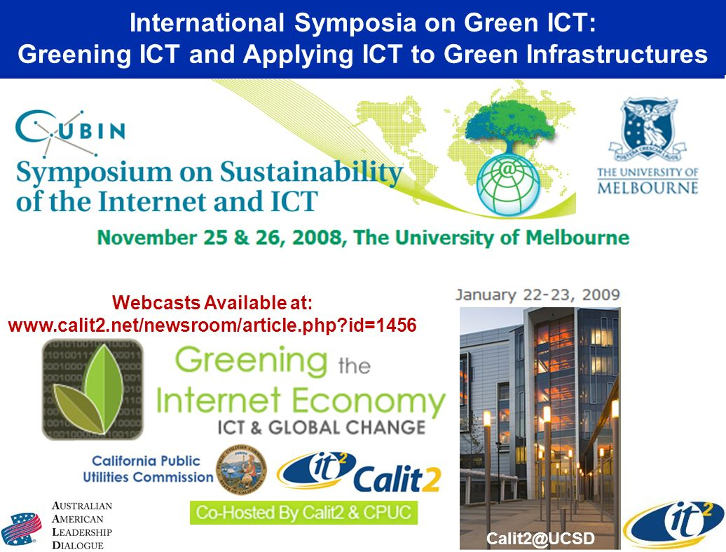 International Symposia on Green ICT: Greening ICT and Applying ICT to Green Infrastructures Calit2@UCSD Webcasts Available at: www.calit2.net/newsroom