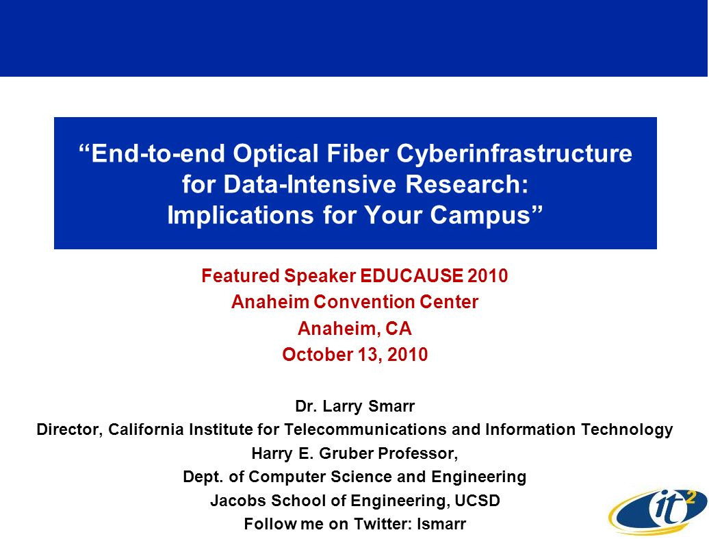 End-to-end Optical Fiber Cyberinfrastructure for Data-Intensive Research: Implications for Your Campus Featured Speaker EDUCAUSE 2010 Anaheim Conventi