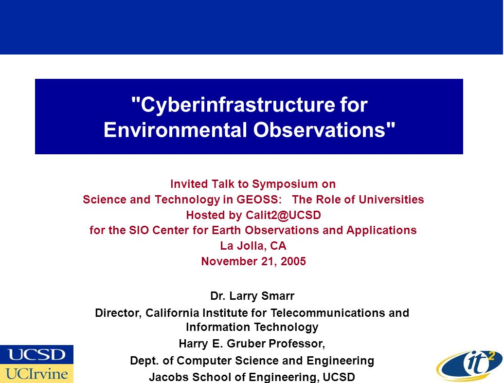 Cyberinfrastructure for Environmental Observations Invited Talk to Symposium on Science and Technology in GEOSS: The Role of Universities Hosted by Calit2@UCSD for the SIO Center for Earth Observations and Applications La Jolla, CA November 21, 2005 Dr.