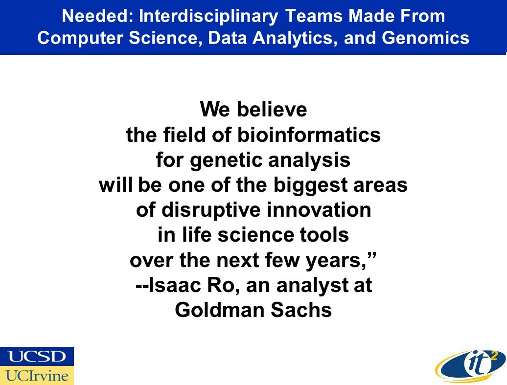 Needed: Interdisciplinary Teams Made From Computer Science, Data Analytics, and Genomics We believe the field of bioinformatics for genetic analysis will be one of the biggest areas of disruptive innovation in life science tools over the next few years, --Isaac Ro, an analyst at Goldman Sachs