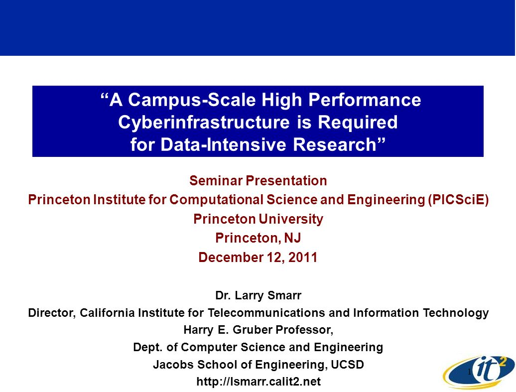 A Campus-Scale High Performance Cyberinfrastructure is Required for Data-Intensive Research Seminar Presentation Princeton Institute for Computational Science and Engineering (PICSciE) Princeton University Princeton, NJ December 12, 2011 Dr.