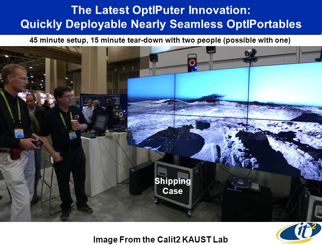 The Latest OptIPuter Innovation: Quickly Deployable Nearly Seamless OptIPortables 45 minute setup, 15 minute tear-down with two people (possible with one) Shipping Case Image From the Calit2 KAUST Lab