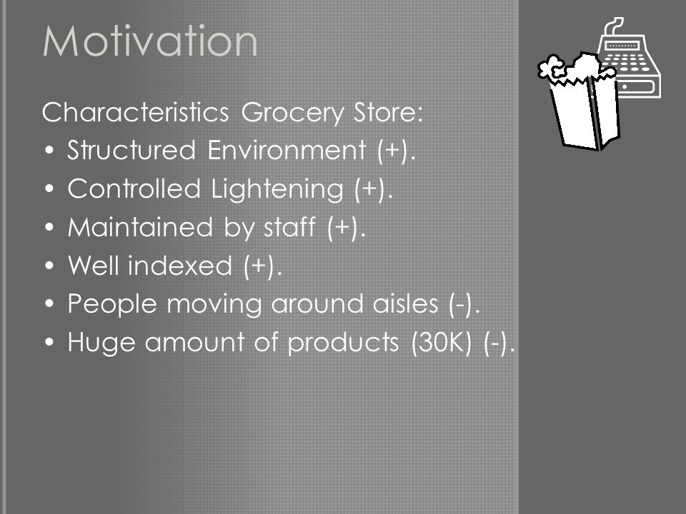 Motivation Characteristics Grocery Store: Structured Environment (+). Controlled Lightening (+). Maintained by staff (+). Well indexed (+). People mov