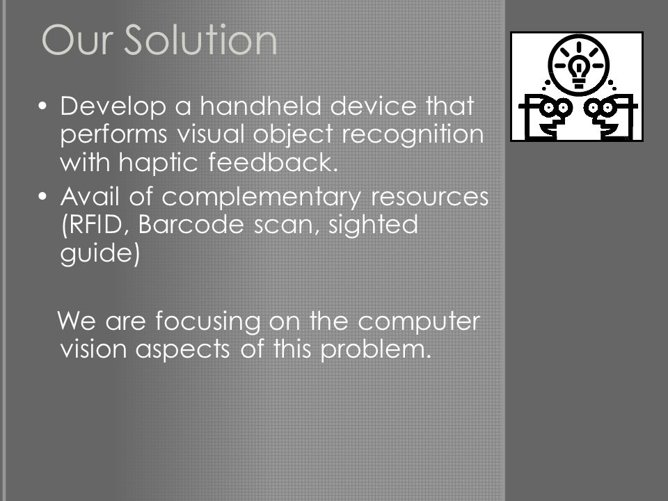 Our Solution Develop a handheld device that performs visual object recognition with haptic feedback.