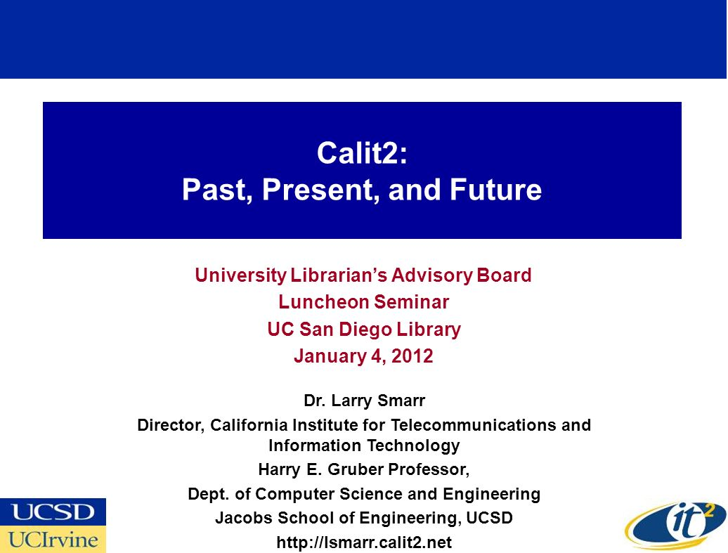 Calit2: Past, Present, and Future University Librarians Advisory Board Luncheon Seminar UC San Diego Library January 4, 2012 Dr.
