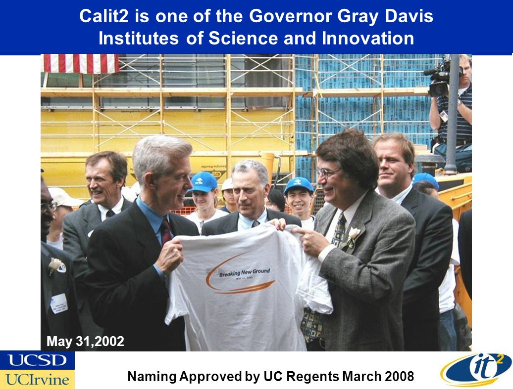 Calit2 is one of the Governor Gray Davis Institutes of Science and Innovation May 31,2002 Naming Approved by UC Regents March 2008
