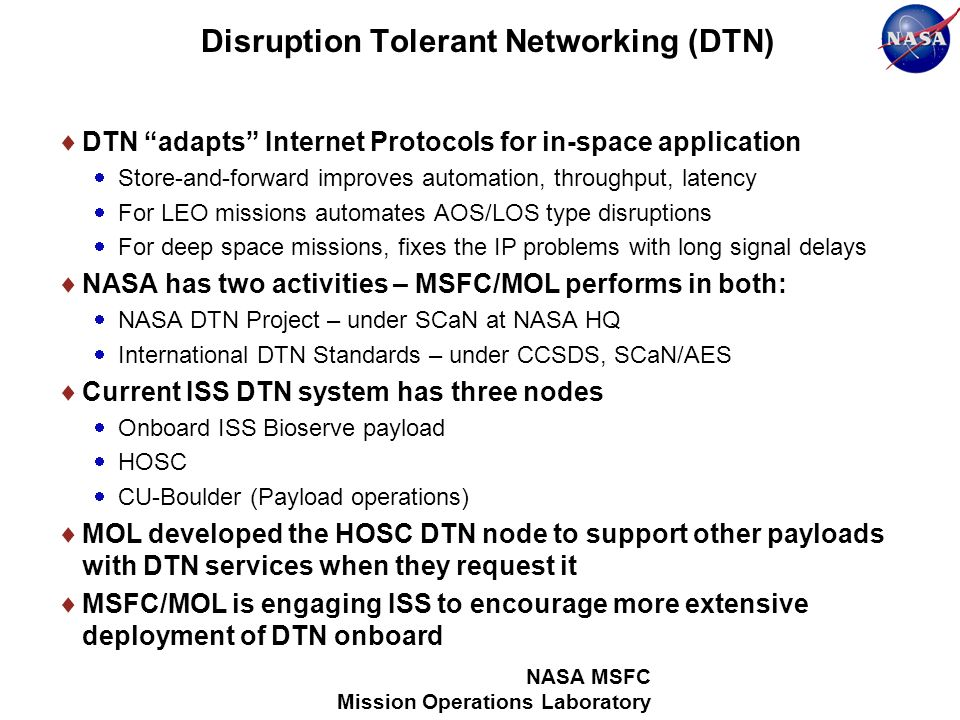 Disruption Tolerant Networking (DTN) DTN adapts Internet Protocols for in-space application Store-and-forward improves automation, throughput, latency For LEO missions automates AOS/LOS type disruptions For deep space missions, fixes the IP problems with long signal delays NASA has two activities – MSFC/MOL performs in both: NASA DTN Project – under SCaN at NASA HQ International DTN Standards – under CCSDS, SCaN/AES Current ISS DTN system has three nodes Onboard ISS Bioserve payload HOSC CU-Boulder (Payload operations) MOL developed the HOSC DTN node to support other payloads with DTN services when they request it MSFC/MOL is engaging ISS to encourage more extensive deployment of DTN onboard NASA MSFC Mission Operations Laboratory
