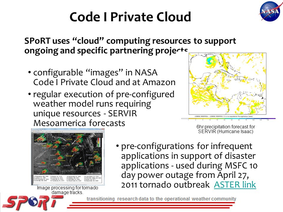 SPoRT uses cloud computing resources to support ongoing and specific partnering projects configurable images in NASA Code I Private Cloud and at Amazon regular execution of pre-configured weather model runs requiring unique resources - SERVIR Mesoamerica forecasts Code I Private Cloud 6hr precipitation forecast for SERVIR (Hurricane Isaac) Image processing for tornado damage tracks.