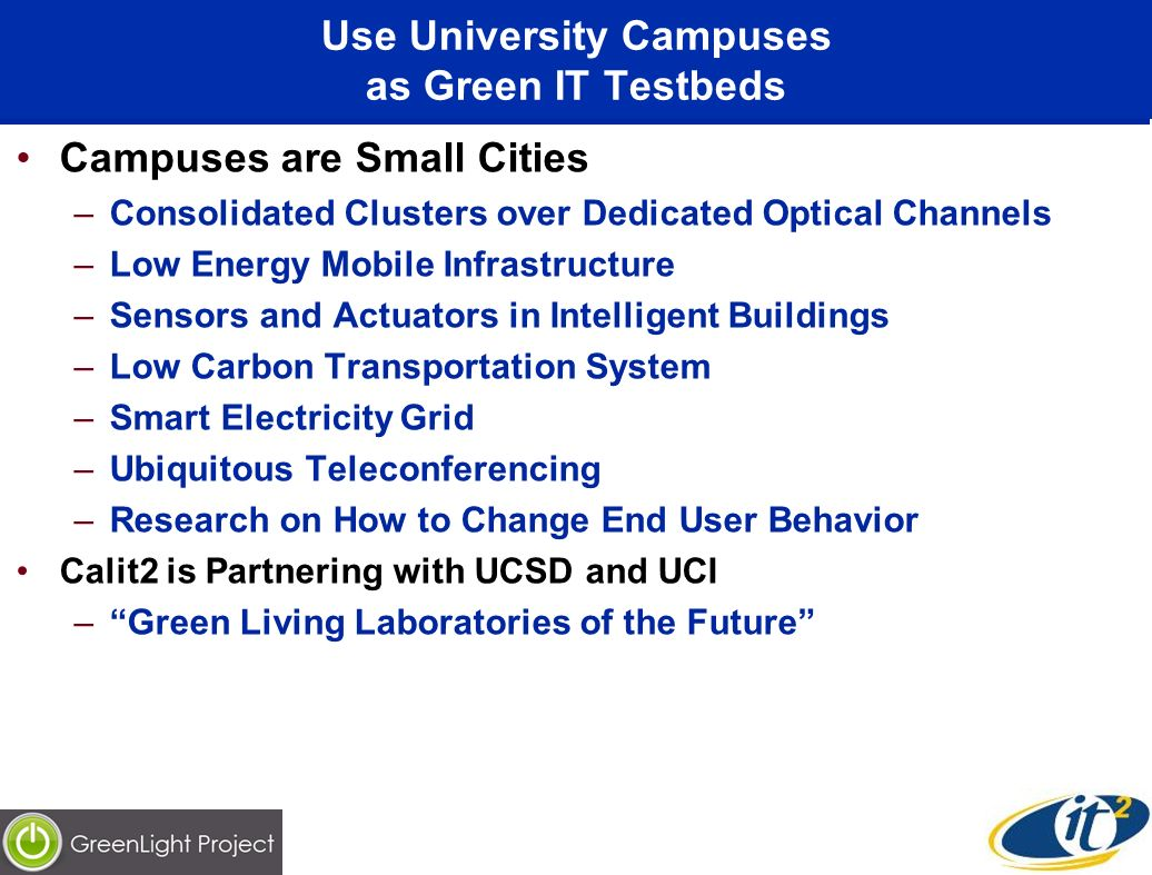 Use University Campuses as Green IT Testbeds Campuses are Small Cities –Consolidated Clusters over Dedicated Optical Channels –Low Energy Mobile Infra