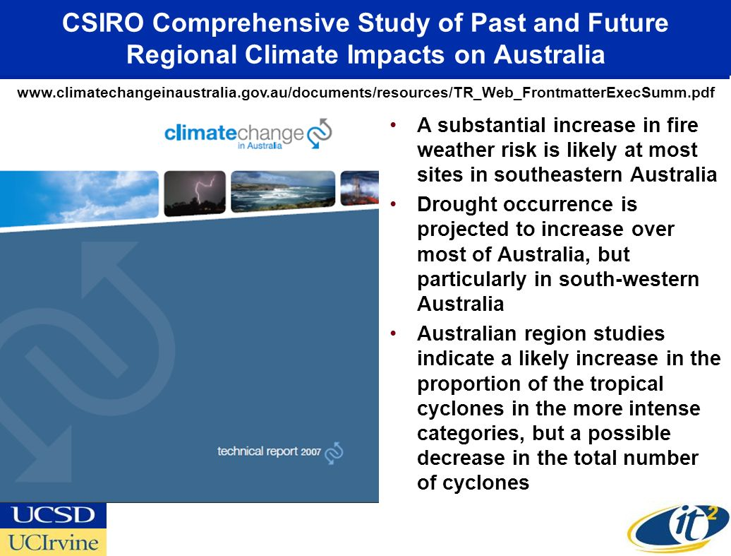 CSIRO Comprehensive Study of Past and Future Regional Climate Impacts on Australia A substantial increase in fire weather risk is likely at most sites in southeastern Australia Drought occurrence is projected to increase over most of Australia, but particularly in south-western Australia Australian region studies indicate a likely increase in the proportion of the tropical cyclones in the more intense categories, but a possible decrease in the total number of cyclones www.climatechangeinaustralia.gov.au/documents/resources/TR_Web_FrontmatterExecSumm.pdf