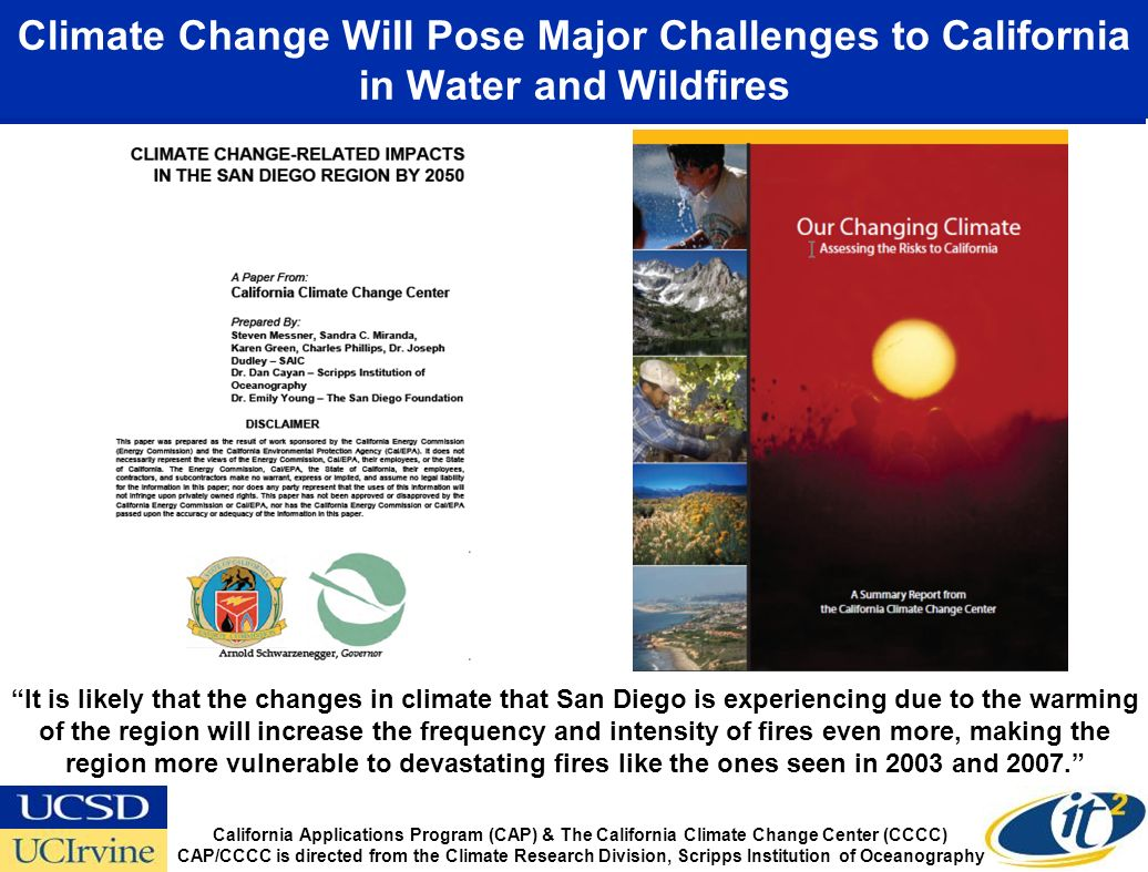 Climate Change Will Pose Major Challenges to California in Water and Wildfires It is likely that the changes in climate that San Diego is experiencing due to the warming of the region will increase the frequency and intensity of fires even more, making the region more vulnerable to devastating fires like the ones seen in 2003 and 2007.