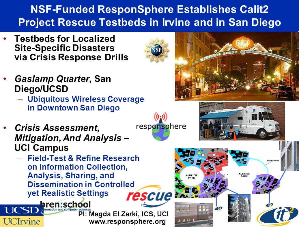 NSF-Funded ResponSphere Establishes Calit2 Project Rescue Testbeds in Irvine and in San Diego Testbeds for Localized Site-Specific Disasters via Crisis Response Drills Gaslamp Quarter, San Diego/UCSD –Ubiquitous Wireless Coverage in Downtown San Diego Crisis Assessment, Mitigation, And Analysis – UCI Campus –Field-Test & Refine Research on Information Collection, Analysis, Sharing, and Dissemination in Controlled yet Realistic Settings www.responsphere.org PI: Magda El Zarki, ICS, UCI