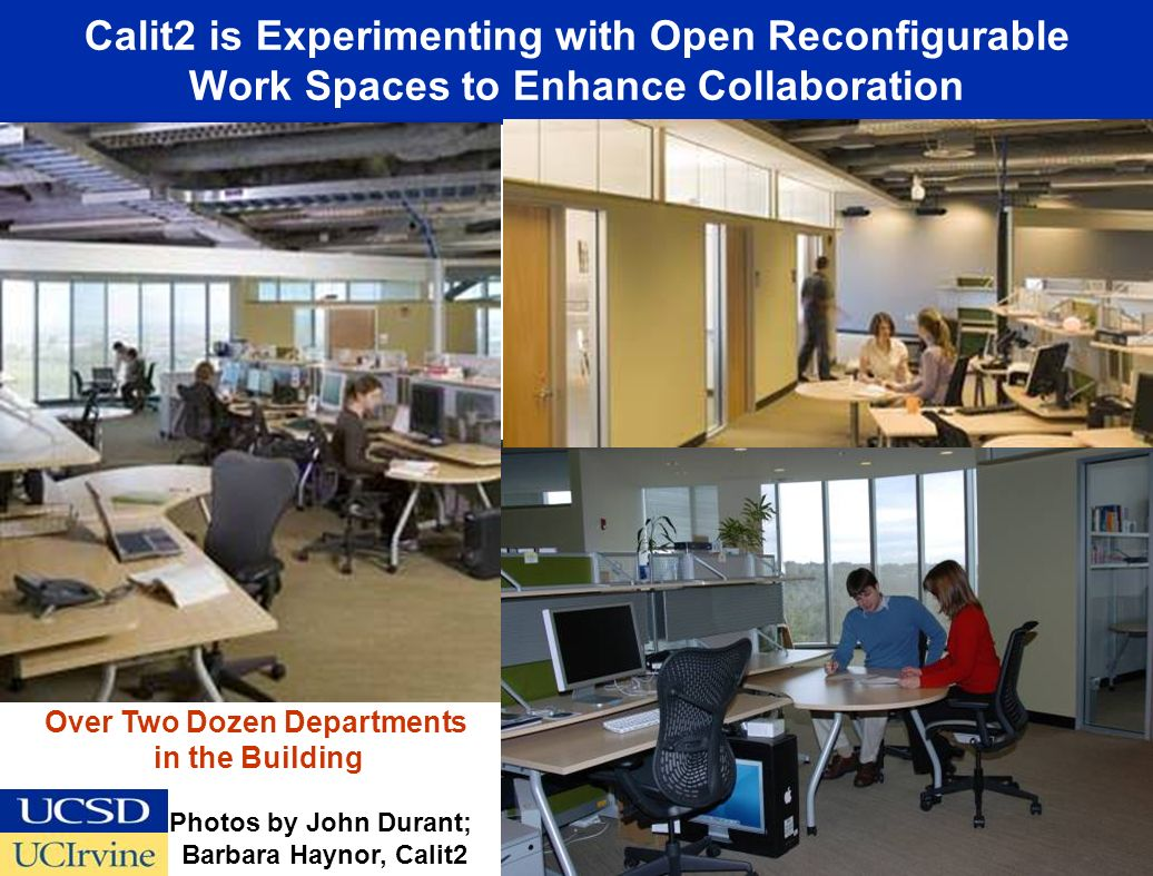 Calit2 is Experimenting with Open Reconfigurable Work Spaces to Enhance Collaboration Photos by John Durant; Barbara Haynor, Calit2 Over Two Dozen Departments in the Building