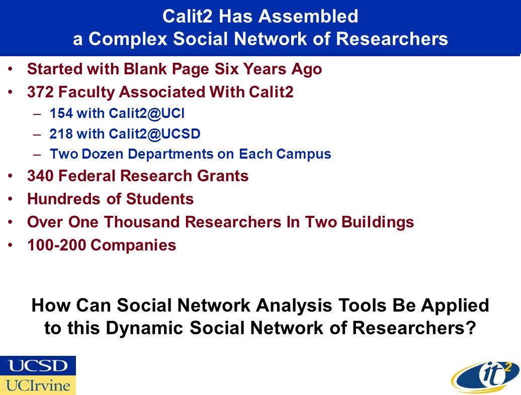 Calit2 Has Assembled a Complex Social Network of Researchers Started with Blank Page Six Years Ago 372 Faculty Associated With Calit2 –154 with Calit2@UCI –218 with Calit2@UCSD –Two Dozen Departments on Each Campus 340 Federal Research Grants Hundreds of Students Over One Thousand Researchers In Two Buildings 100-200 Companies How Can Social Network Analysis Tools Be Applied to this Dynamic Social Network of Researchers