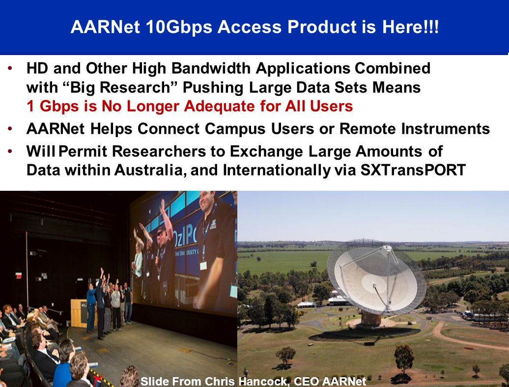 HD and Other High Bandwidth Applications Combined with Big Research Pushing Large Data Sets Means 1 Gbps is No Longer Adequate for All Users AARNet Helps Connect Campus Users or Remote Instruments Will Permit Researchers to Exchange Large Amounts of Data within Australia, and Internationally via SXTransPORT © 2008, AARNet Pty Ltd43 AARNet 10Gbps Access Product is Here!!.