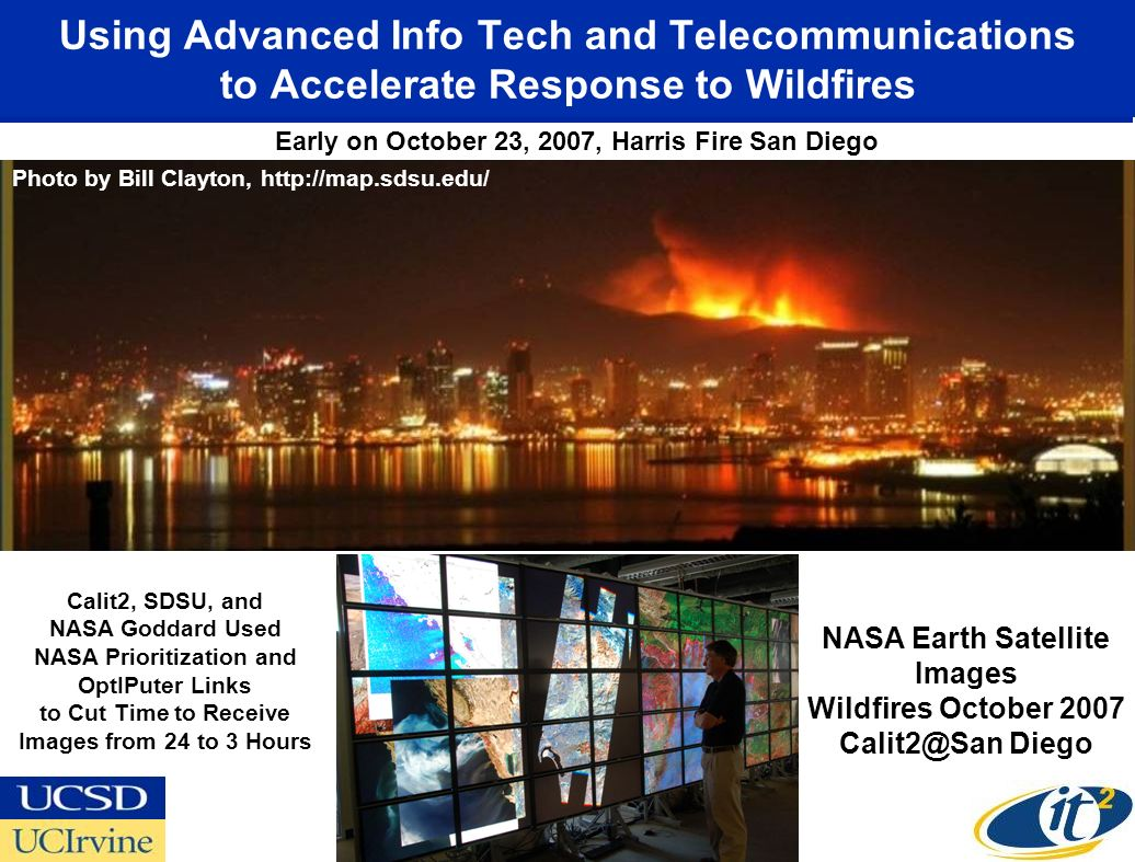 Using Advanced Info Tech and Telecommunications to Accelerate Response to Wildfires Early on October 23, 2007, Harris Fire San Diego Photo by Bill Clayton, http://map.sdsu.edu/ NASA Earth Satellite Images Wildfires October 2007 Calit2@San Diego Calit2, SDSU, and NASA Goddard Used NASA Prioritization and OptIPuter Links to Cut Time to Receive Images from 24 to 3 Hours