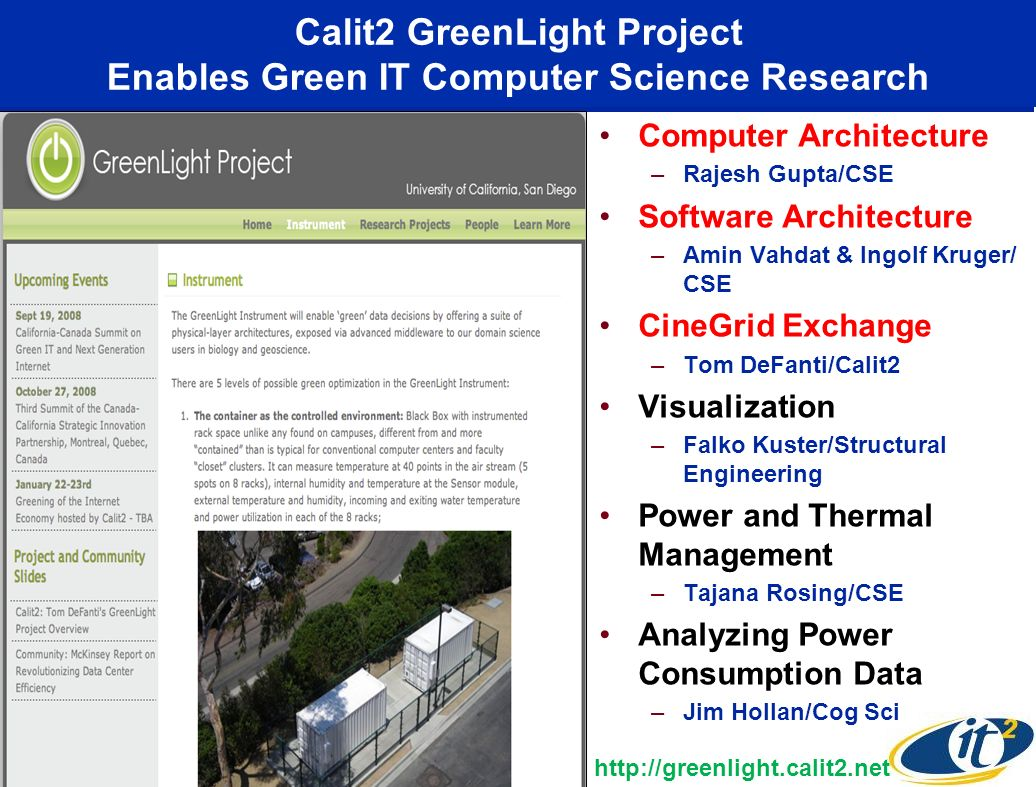 Calit2 GreenLight Project Enables Green IT Computer Science Research Computer Architecture –Rajesh Gupta/CSE Software Architecture –Amin Vahdat & Ingolf Kruger/ CSE CineGrid Exchange –Tom DeFanti/Calit2 Visualization –Falko Kuster/Structural Engineering Power and Thermal Management –Tajana Rosing/CSE Analyzing Power Consumption Data –Jim Hollan/Cog Sci