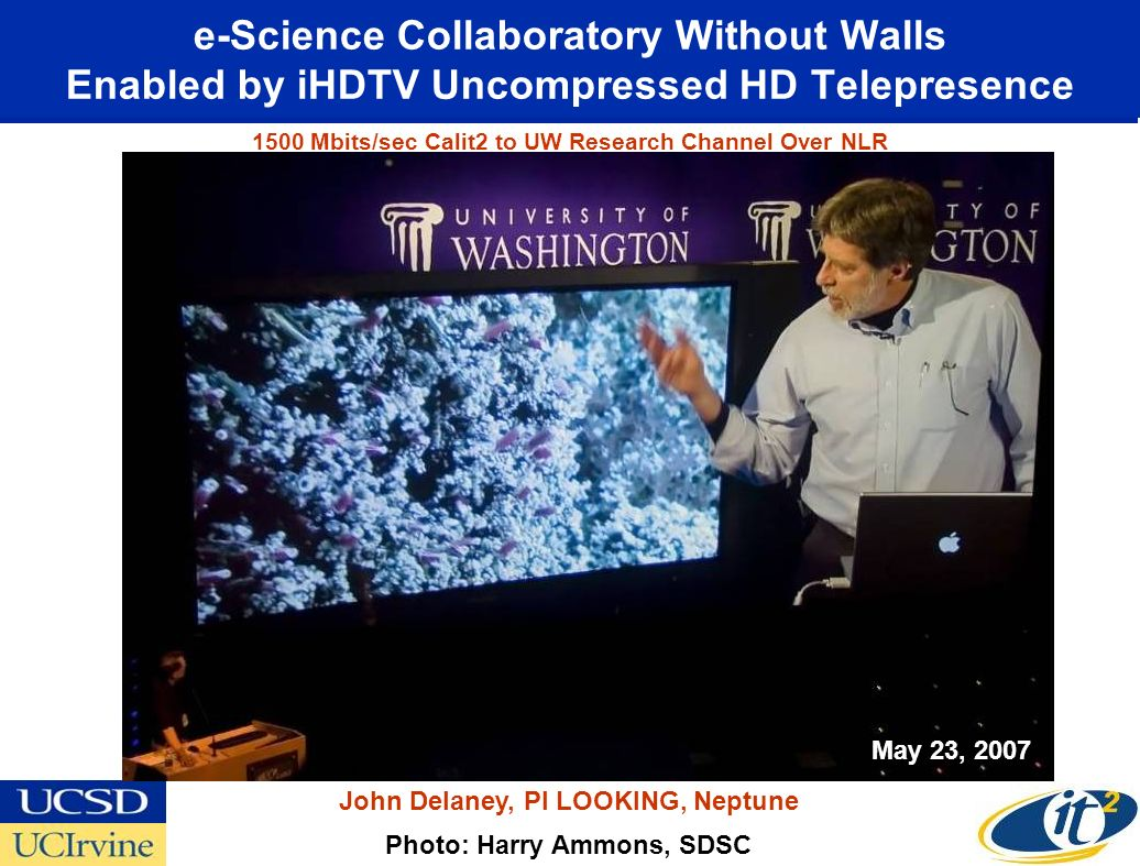 e-Science Collaboratory Without Walls Enabled by iHDTV Uncompressed HD Telepresence Photo: Harry Ammons, SDSC John Delaney, PI LOOKING, Neptune May 23, Mbits/sec Calit2 to UW Research Channel Over NLR