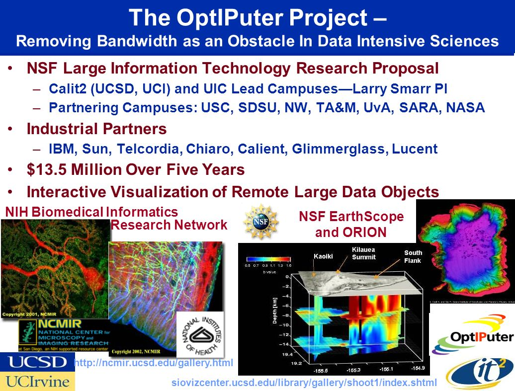 The OptIPuter Project – Removing Bandwidth as an Obstacle In Data Intensive Sciences NSF Large Information Technology Research Proposal –Calit2 (UCSD, UCI) and UIC Lead CampusesLarry Smarr PI –Partnering Campuses: USC, SDSU, NW, TA&M, UvA, SARA, NASA Industrial Partners –IBM, Sun, Telcordia, Chiaro, Calient, Glimmerglass, Lucent $13.5 Million Over Five Years Interactive Visualization of Remote Large Data Objects NIH Biomedical Informatics NSF EarthScope and ORION http://ncmir.ucsd.edu/gallery.html siovizcenter.ucsd.edu/library/gallery/shoot1/index.shtml Research Network