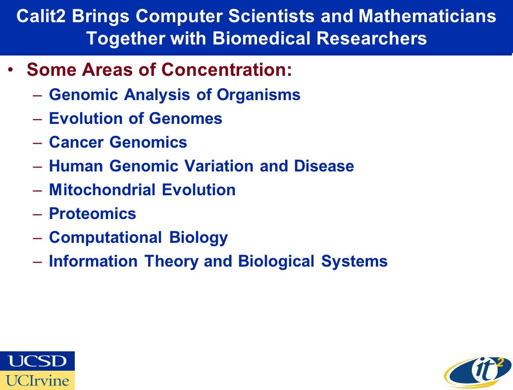 Calit2 Brings Computer Scientists and Mathematicians Together with Biomedical Researchers Some Areas of Concentration: –Genomic Analysis of Organisms –Evolution of Genomes –Cancer Genomics –Human Genomic Variation and Disease –Mitochondrial Evolution –Proteomics –Computational Biology –Information Theory and Biological Systems