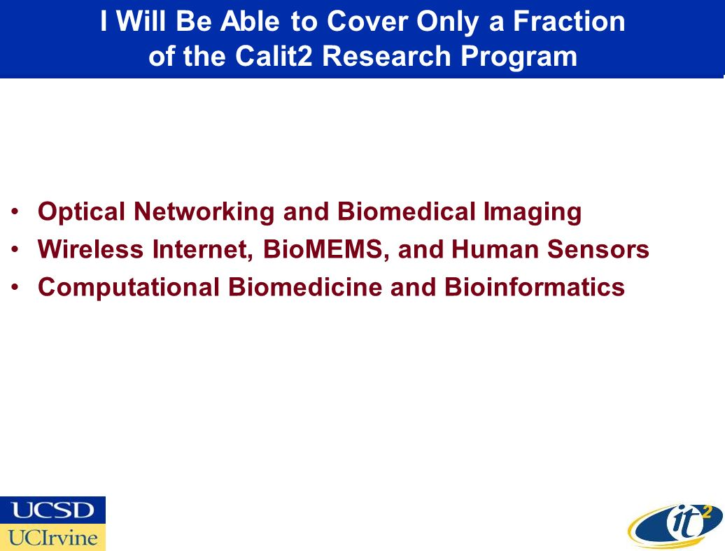 I Will Be Able to Cover Only a Fraction of the Calit2 Research Program Optical Networking and Biomedical Imaging Wireless Internet, BioMEMS, and Human Sensors Computational Biomedicine and Bioinformatics