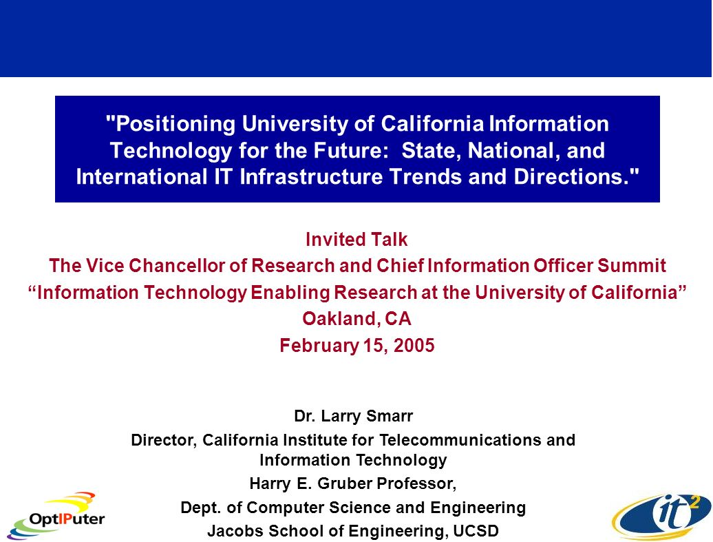 Positioning University of California Information Technology for the Future: State, National, and International IT Infrastructure Trends and Directions. Invited Talk The Vice Chancellor of Research and Chief Information Officer Summit Information Technology Enabling Research at the University of California Oakland, CA February 15, 2005 Dr.
