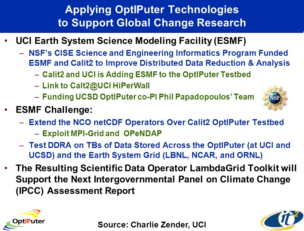 Applying OptIPuter Technologies to Support Global Change Research UCI Earth System Science Modeling Facility (ESMF) –NSFs CISE Science and Engineering Informatics Program Funded ESMF and Calit2 to Improve Distributed Data Reduction & Analysis –Calit2 and UCI is Adding ESMF to the OptIPuter Testbed –Link to Calt2@UCI HiPerWall –Funding UCSD OptIPuter co-PI Phil Papadopoulos Team ESMF Challenge: –Extend the NCO netCDF Operators Over Calit2 OptIPuter Testbed –Exploit MPI-Grid and OPeNDAP –Test DDRA on TBs of Data Stored Across the OptIPuter (at UCI and UCSD) and the Earth System Grid (LBNL, NCAR, and ORNL) The Resulting Scientific Data Operator LambdaGrid Toolkit will Support the Next Intergovernmental Panel on Climate Change (IPCC) Assessment Report Source: Charlie Zender, UCI