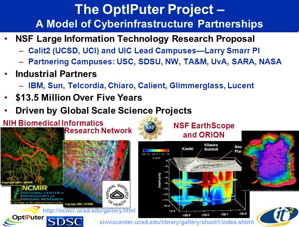The OptIPuter Project – A Model of Cyberinfrastructure Partnerships NSF Large Information Technology Research Proposal –Calit2 (UCSD, UCI) and UIC Lead CampusesLarry Smarr PI –Partnering Campuses: USC, SDSU, NW, TA&M, UvA, SARA, NASA Industrial Partners –IBM, Sun, Telcordia, Chiaro, Calient, Glimmerglass, Lucent $13.5 Million Over Five Years Driven by Global Scale Science Projects NIH Biomedical Informatics NSF EarthScope and ORION http://ncmir.ucsd.edu/gallery.html siovizcenter.ucsd.edu/library/gallery/shoot1/index.shtml Research Network