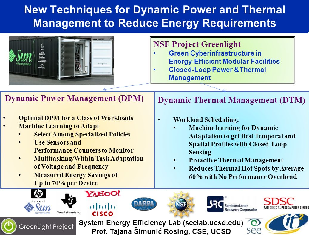 New Techniques for Dynamic Power and Thermal Management to Reduce Energy Requirements Dynamic Thermal Management (DTM) Workload Scheduling: Machine learning for Dynamic Adaptation to get Best Temporal and Spatial Profiles with Closed-Loop Sensing Proactive Thermal Management Reduces Thermal Hot Spots by Average 60% with No Performance Overhead Dynamic Power Management (DPM) Optimal DPM for a Class of Workloads Machine Learning to Adapt Select Among Specialized Policies Use Sensors and Performance Counters to Monitor Multitasking/Within Task Adaptation of Voltage and Frequency Measured Energy Savings of Up to 70% per Device NSF Project Greenlight Green Cyberinfrastructure in Energy-Efficient Modular Facilities Closed-Loop Power &Thermal Management System Energy Efficiency Lab (seelab.ucsd.edu) Prof.