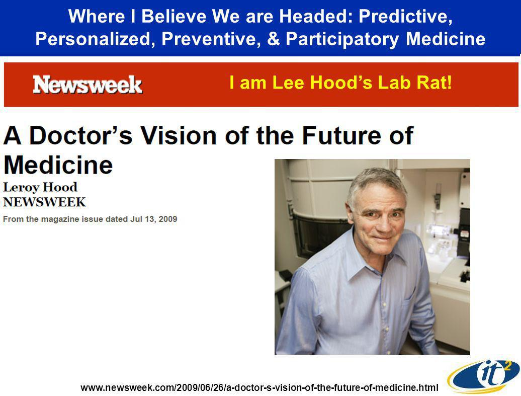 Where I Believe We are Headed: Predictive, Personalized, Preventive, & Participatory Medicine www.newsweek.com/2009/06/26/a-doctor-s-vision-of-the-future-of-medicine.html I am Lee Hoods Lab Rat!