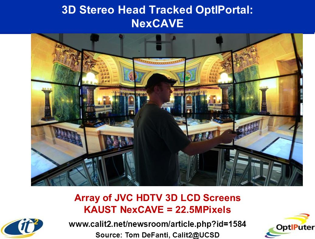 3D Stereo Head Tracked OptIPortal: NexCAVE Source: Tom DeFanti, Calit2@UCSD www.calit2.net/newsroom/article.php?id=1584 Array of JVC HDTV 3D LCD Screens KAUST NexCAVE = 22.5MPixels