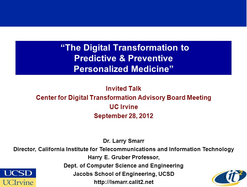 The Digital Transformation to Predictive & Preventive Personalized Medicine Invited Talk Center for Digital Transformation Advisory Board Meeting UC Irvine September 28, 2012 Dr.