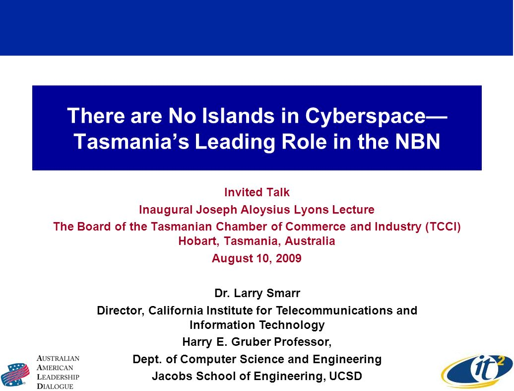 There are No Islands in Cyberspace Tasmanias Leading Role in the NBN Invited Talk Inaugural Joseph Aloysius Lyons Lecture The Board of the Tasmanian Chamber of Commerce and Industry (TCCI) Hobart, Tasmania, Australia August 10, 2009 Dr.