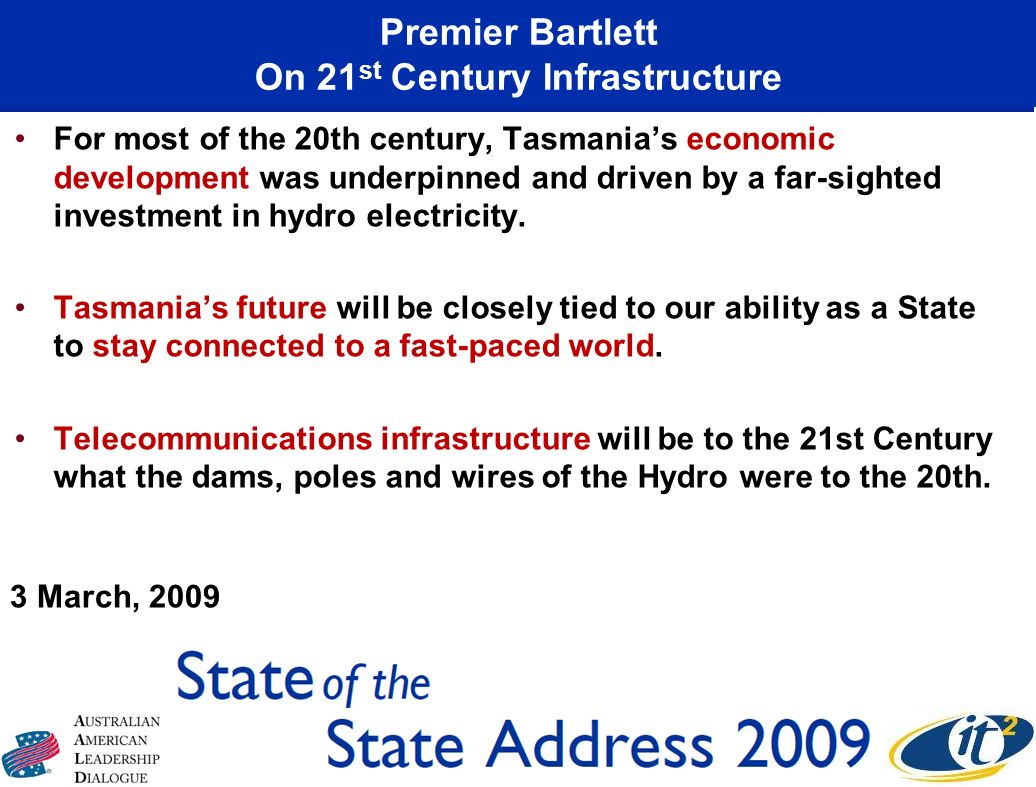 Premier Bartlett On 21 st Century Infrastructure For most of the 20th century, Tasmanias economic development was underpinned and driven by a far-sighted investment in hydro electricity.