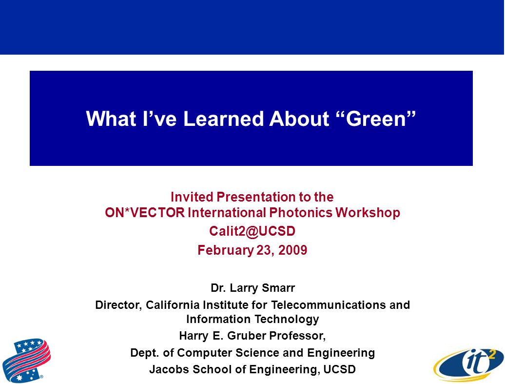 What Ive Learned About Green Invited Presentation to the ON*VECTOR International Photonics Workshop Calit2@UCSD February 23, 2009 Dr.