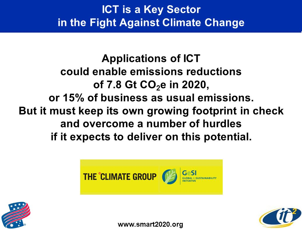 ICT is a Key Sector in the Fight Against Climate Change Applications of ICT could enable emissions reductions of 7.8 Gt CO 2 e in 2020, or 15% of business as usual emissions.