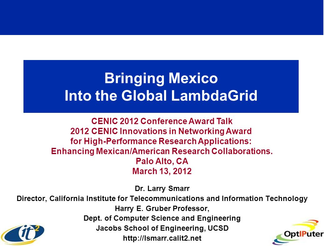 Bringing Mexico Into the Global LambdaGrid Dr. Larry Smarr Director, California Institute for Telecommunications and Information Technology Harry E. G