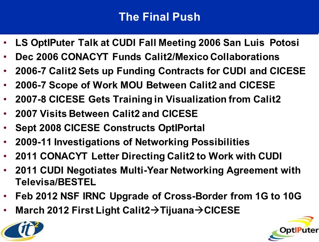 The Final Push LS OptIPuter Talk at CUDI Fall Meeting 2006 San Luis Potosi Dec 2006 CONACYT Funds Calit2/Mexico Collaborations 2006-7 Calit2 Sets up Funding Contracts for CUDI and CICESE 2006-7 Scope of Work MOU Between Calit2 and CICESE 2007-8 CICESE Gets Training in Visualization from Calit2 2007 Visits Between Calit2 and CICESE Sept 2008 CICESE Constructs OptIPortal 2009-11 Investigations of Networking Possibilities 2011 CONACYT Letter Directing Calit2 to Work with CUDI 2011 CUDI Negotiates Multi-Year Networking Agreement with Televisa/BESTEL Feb 2012 NSF IRNC Upgrade of Cross-Border from 1G to 10G March 2012 First Light Calit2 Tijuana CICESE