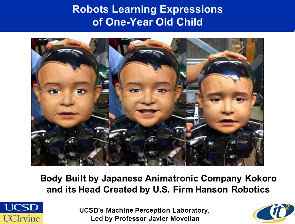 Robots Learning Expressions of One-Year Old Child UCSD s Machine Perception Laboratory, Led by Professor Javier Movellan Body Built by Japanese Animatronic Company Kokoro and its Head Created by U.S.