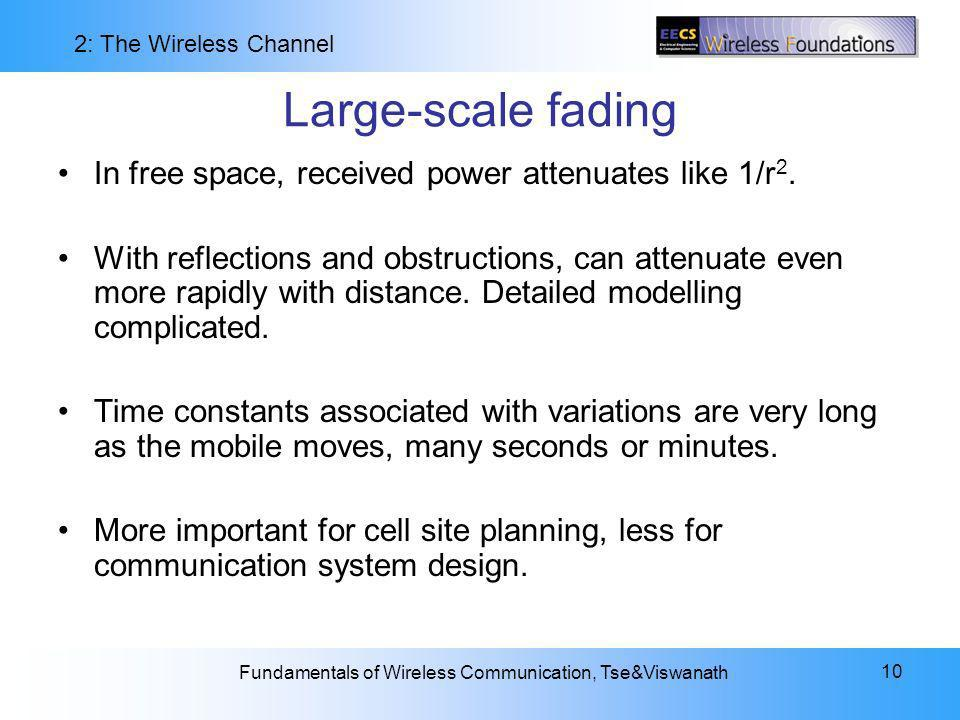 2: The Wireless Channel Fundamentals of Wireless Communication, Tse&Viswanath 10 Large-scale fading In free space, received power attenuates like 1/r 2.