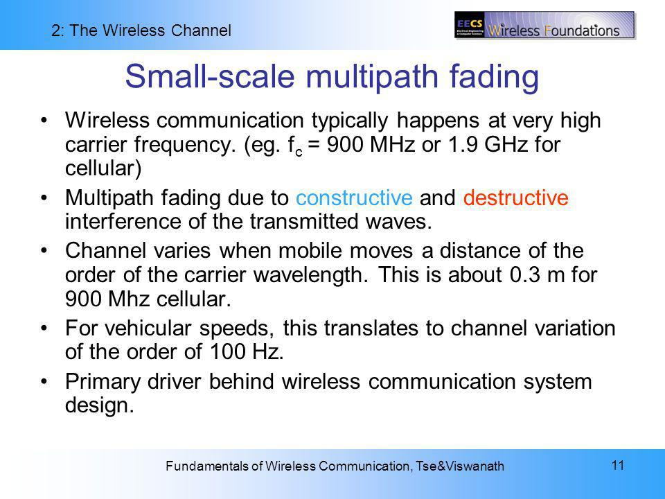 2: The Wireless Channel Fundamentals of Wireless Communication, Tse&Viswanath 11 Small-scale multipath fading Wireless communication typically happens at very high carrier frequency.