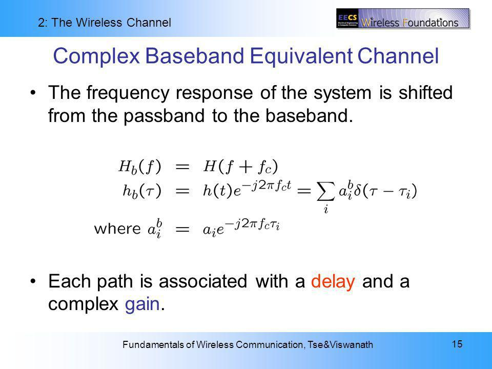 2: The Wireless Channel Fundamentals of Wireless Communication, Tse&Viswanath 15 Complex Baseband Equivalent Channel The frequency response of the system is shifted from the passband to the baseband.
