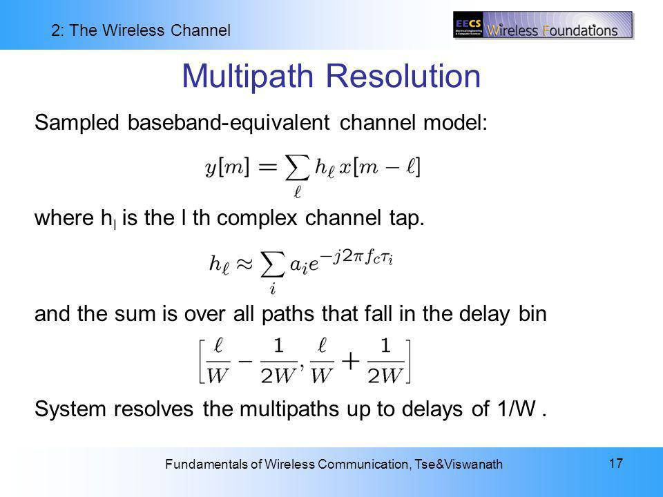 2: The Wireless Channel Fundamentals of Wireless Communication, Tse&Viswanath 17 Multipath Resolution Sampled baseband-equivalent channel model: where h l is the l th complex channel tap.