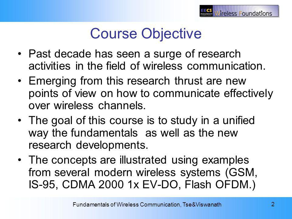 2: The Wireless Channel Fundamentals of Wireless Communication, Tse&Viswanath 2 Course Objective Past decade has seen a surge of research activities in the field of wireless communication.