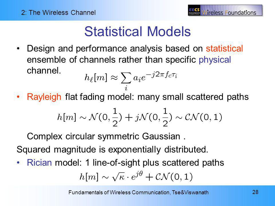 2: The Wireless Channel Fundamentals of Wireless Communication, Tse&Viswanath 28 Statistical Models Design and performance analysis based on statistical ensemble of channels rather than specific physical channel.