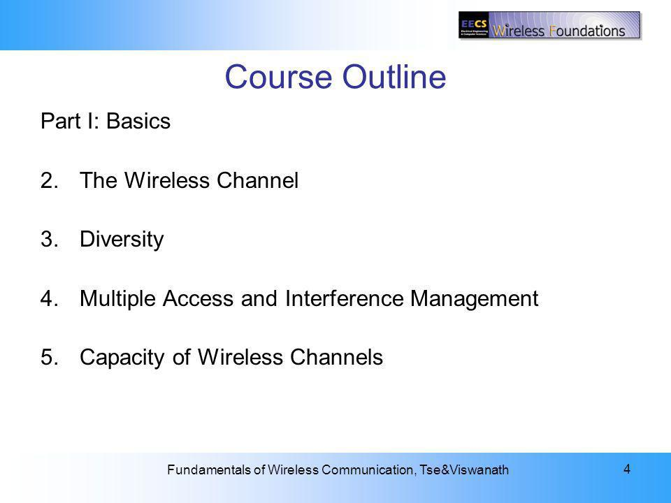 2: The Wireless Channel Fundamentals of Wireless Communication, Tse&Viswanath 4 Course Outline Part I: Basics 2.The Wireless Channel 3.Diversity 4.Multiple Access and Interference Management 5.Capacity of Wireless Channels