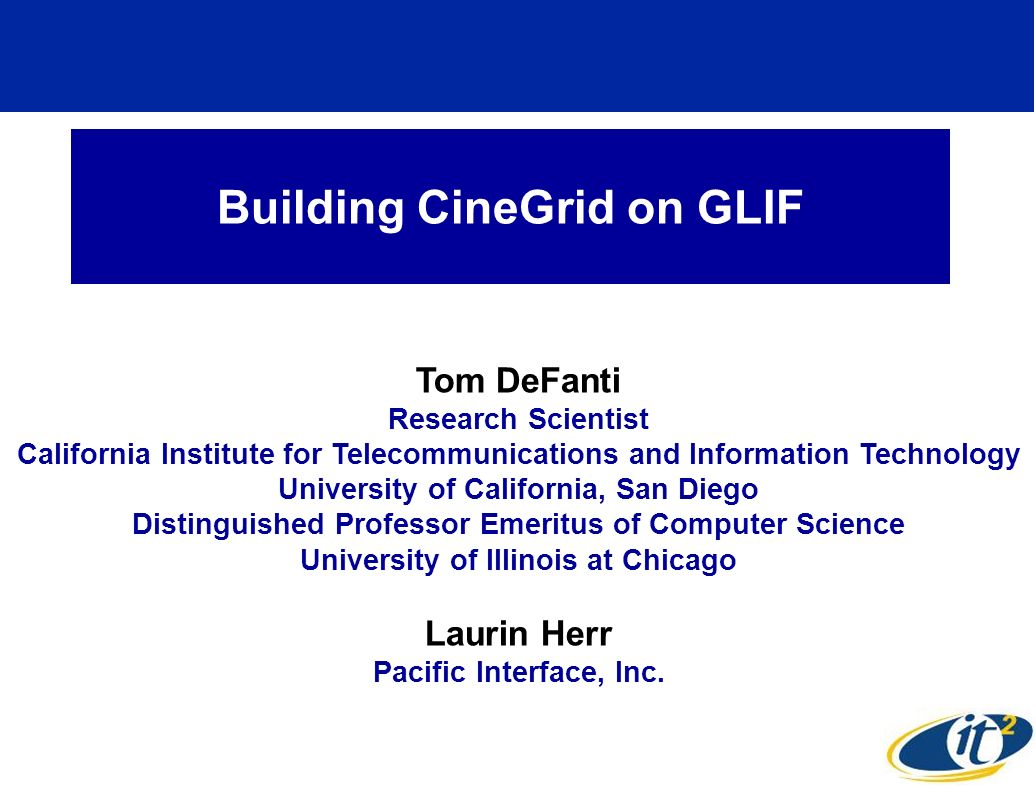 Building CineGrid on GLIF Tom DeFanti Research Scientist California Institute for Telecommunications and Information Technology University of California, San Diego Distinguished Professor Emeritus of Computer Science University of Illinois at Chicago Laurin Herr Pacific Interface, Inc.