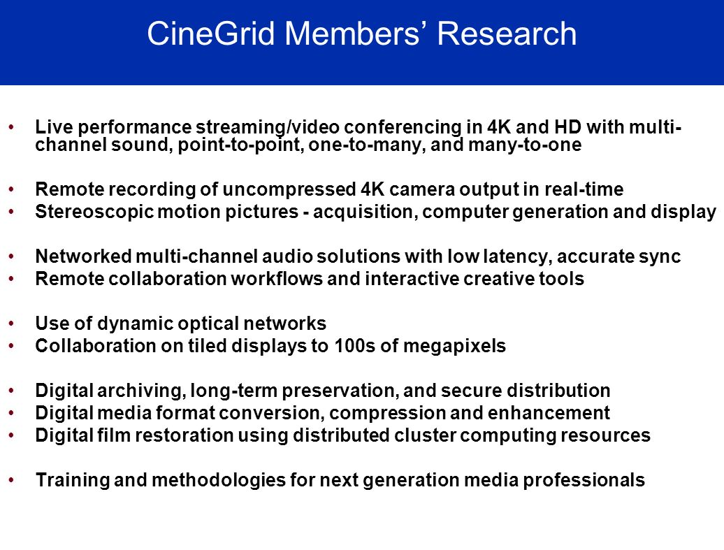 CineGrid Members Research Live performance streaming/video conferencing in 4K and HD with multi- channel sound, point-to-point, one-to-many, and many-to-one Remote recording of uncompressed 4K camera output in real-time Stereoscopic motion pictures - acquisition, computer generation and display Networked multi-channel audio solutions with low latency, accurate sync Remote collaboration workflows and interactive creative tools Use of dynamic optical networks Collaboration on tiled displays to 100s of megapixels Digital archiving, long-term preservation, and secure distribution Digital media format conversion, compression and enhancement Digital film restoration using distributed cluster computing resources Training and methodologies for next generation media professionals
